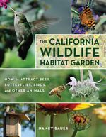 The California Wildlife Habitat Garden : How to Attract Bees, Butterflies, Birds, and Other Animals - Nancy Bauer