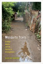 Mosquito Trails : Ecology, Health, and the Politics of Entanglement - Alex M. Nading