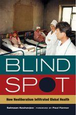 Blind Spot : How Neoliberalism Infiltrated Global Health - Salmaan, M.D. Keshavjee