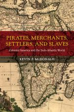 Pirates, Merchants, Settlers, and Slaves : Colonial America and the Indo-Atlantic World - Kevin P. McDonald