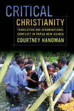 Critical Christianity : Translation and Denominational Conflict in Papua New Guinea - Courtney Handman