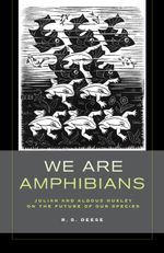 We Are Amphibians : Julian and Aldous Huxley on the Future of Our Species - R. S. Deese