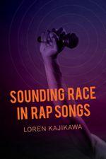 Sounding Race in Rap Songs - Loren Kajikawa