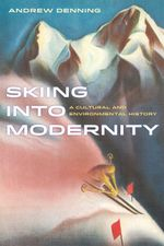 Skiing into Modernity : A Cultural and Environmental History - Andrew Denning