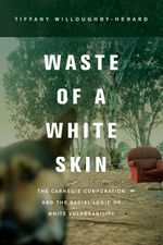 Waste of a White Skin : The Carnegie Corporation and the Racial Logic of White Vulnerability - Tiffany Willoughby-Herard