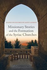 Missionary Stories and the Formation of the Syriac Churches : Transformation of the Classical Heritage - Jeanne-Nicole Mellon Saint-Laurent