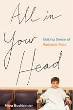 All in Your Head : Making Sense of Pediatric Pain - Mara Buchbinder