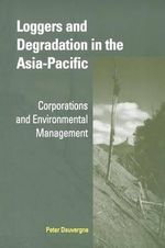 Loggers and Degradation in the Asia-Pacific : Corporations and Environmental Management - Peter Dauvergne