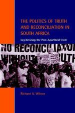The Politics of Truth and Reconciliation in South Africa : Legitimizing the Post-Apartheid State - Richard A. Wilson