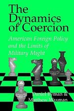 The Dynamics of Coercion : American Foreign Policy and the Limits of Military Might - Daniel L. Byman