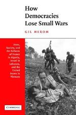 How Democracies Lose Small Wars : State, Society, and the Failures of France in Algeria, Israel in Lebanon, and the United States in Vietnam - Gil Merom