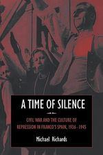 A Time of Silence :  Civil War and the Culture of Repression in Franco's Spain, 1936 1945 - Michael Richards
