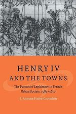 Henry IV and the Towns : The Pursuit of Legitimacy in French Urban Society, 1589-1610 - S.Annette Finley-Croswhite