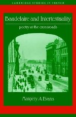 Baudelaire and Intertextuality : Poetry at the Crossroads - Margery A. Evans