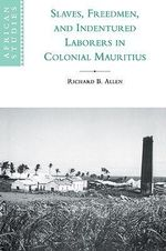 Slaves, Freedmen and Indentured Laborers in Colonial Mauritius - Richard B. Allen