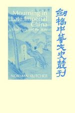 Mourning in Late Imperial China : Filial Piety and the State - Norman Kutcher