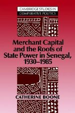 Merchant Capital and the Roots of State Power in Senegal : 1930-1985 - Catherine Boone