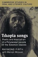Tikopia Songs : Poetic and Musical Art of a Polynesian People of the Solomon Islands - Raymond Firth
