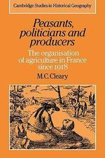 Peasants, Politicians and Producers : The Organisation of Agriculture in France Since 1918 - Mark C. Cleary