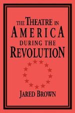 The Theatre in America During the Revolution - Jared Brown