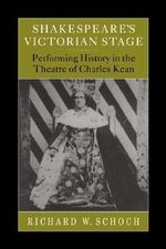Shakespeare's Victorian Stage : Performing History in the Theatre of Charles Kean - Richard W. Schoch