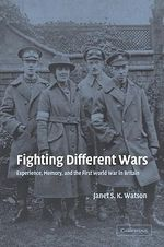 Fighting Different Wars : Experience, Memory, and the First World War in Britain - Janet S.K. Watson