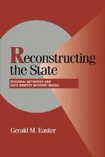 Reconstructing the State : Personal Networks and Elite Identity in Soviet Russia - Gerald M. Easter