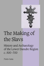 The Making of the Slavs : History and Archaeology of the Lower Danube Region, C. 500-700 - Florin Curta