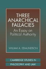 Three Anarchical Fallacies : An Essay on Political Authority - William A. Edmundson