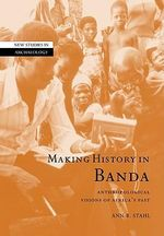 Making History in Banda : Anthropological Visions of Africa's Past - Ann Brower Stahl