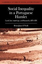 Social Inequality in a Portuguese Hamlet : Land, Late Marriage, and Bastardy, 1870-1978 - Brian Juan O'Neill