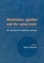 Hormones, Gender and the Aging Brain : The Endocrine Basis of Geriatric Psychiatry