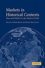 Markets in Historical Contexts : Ideas and Politics in the Modern World