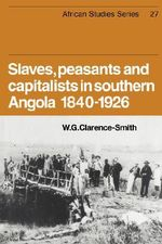 Slaves, Peasants and Capitalists in Southern Angola 1840-1926 - William Gervase Clarence-Smith