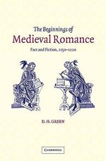 The Beginnings of Medieval Romance : Fact and Fiction, 1150 - 1220 - Dennis Howard Green