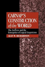 Carnap's Construction of the World : The Aufbau and the Emergence of Logical Empiricism - Alan W. Richardson