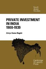 Private Investment in India 1900 - 1939 : Cambridge South Asian Studies - Amiya Kumar Bagchi