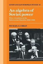An Algebra of Soviet Power : Elite Circulation in the Belorussian Republic 1966-86 - Michael E. Urban