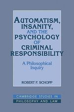 Automatism, Insanity, and the Psychology of Criminal Responsibility : A Philosophical Inquiry - Robert F. Schopp
