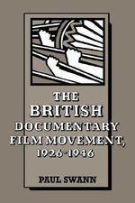 The British Documentary Film Movement, 1926 -1946 : Cambridge Studies in Film - Paul Swann