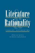 Literature and Rationality : Ideas of Agency in Theory and Fiction - Paisley Livingston