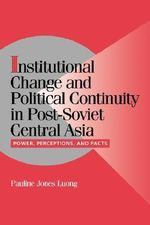 Institutional Change and Political Continuity in Post-Soviet Central Asia : Power, Perceptions, and Pacts - Pauline Jones Luong