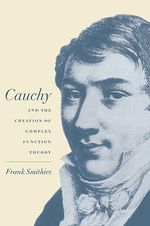Cauchy and the Creation of Complex Function Theory - Frank Smithies