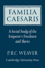 Familia Caesaris : A Social Study of the Emperor's Freedmen and Slaves - P.R.C. Weaver
