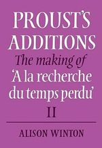 Proust's Additions : The Making of 'A La Recherche Du Temps Perdu' - Alison Winton