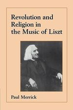 Revolution and Religion in the Music of Liszt - Paul Merrick
