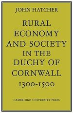 Rural Economy and Society in the Duchy of Cornwall 1300 - 1500 : The History and Theory of England's Economic Devel... - John Hatcher
