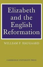 Elizabeth and the English Reformation : The Struggles for a Stable Settlement of Religion - William P. Haugaard