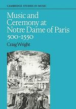 Music and Ceremony at Notre Dame of Paris, 500-1550 : Cambridge Studies in Music - Craig Wright