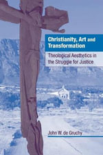 Christianity, Art and Transformation : Theological Aesthetics in the Struggle for Justice - John W. De Gruchy